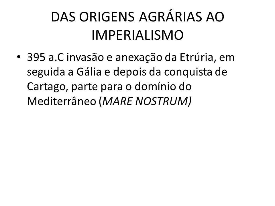 DAS ORIGENS AGRÁRIAS AO IMPERIALISMO 395 a.C invasão e anexação da Etrúria, em seguida a Gália e depois da conquista de Cartago, parte para o domínio