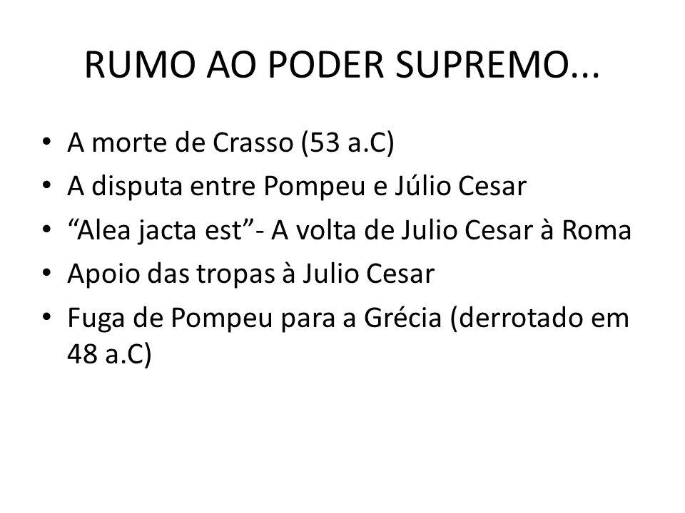 RUMO AO PODER SUPREMO... A morte de Crasso (53 a.C) A disputa entre Pompeu e Júlio Cesar Alea jacta est- A volta de Julio Cesar à Roma Apoio das tropa