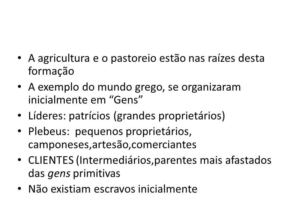 A agricultura e o pastoreio estão nas raízes desta formação A exemplo do mundo grego, se organizaram inicialmente em Gens Líderes: patrícios (grandes