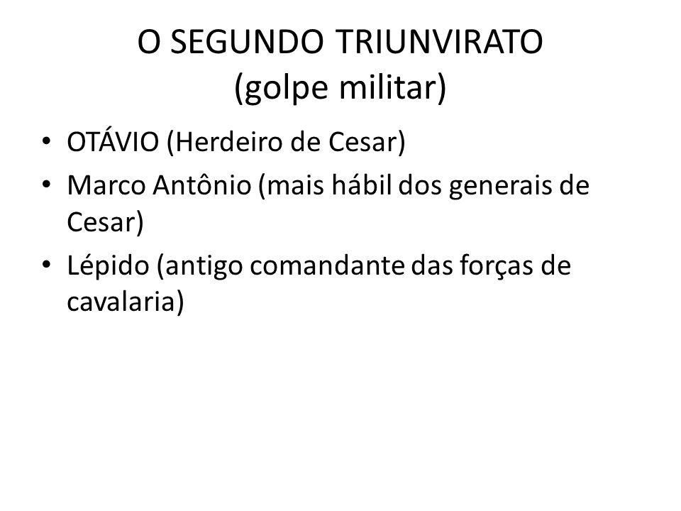 O SEGUNDO TRIUNVIRATO (golpe militar) OTÁVIO (Herdeiro de Cesar) Marco Antônio (mais hábil dos generais de Cesar) Lépido (antigo comandante das forças