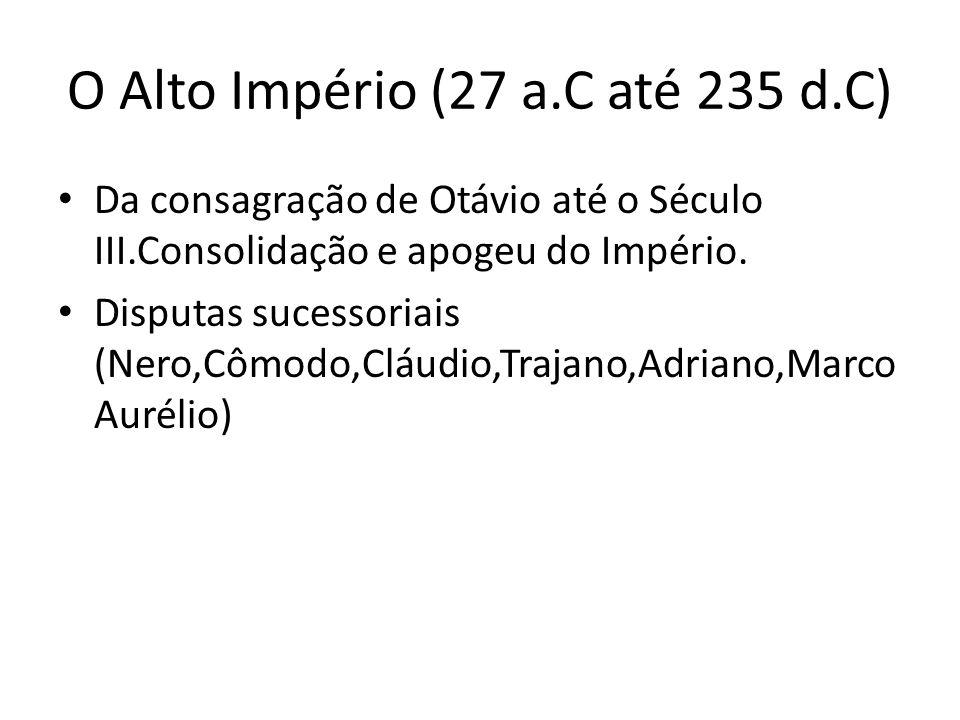 O Alto Império (27 a.C até 235 d.C) Da consagração de Otávio até o Século III.Consolidação e apogeu do Império. Disputas sucessoriais (Nero,Cômodo,Clá