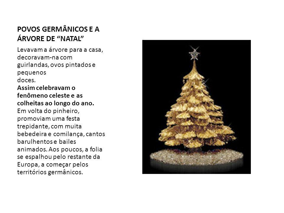 POVOS GERMÂNICOS E A ÁRVORE DE NATAL Levavam a árvore para a casa, decoravam-na com guirlandas, ovos pintados e pequenos doces. Assim celebravam o fen