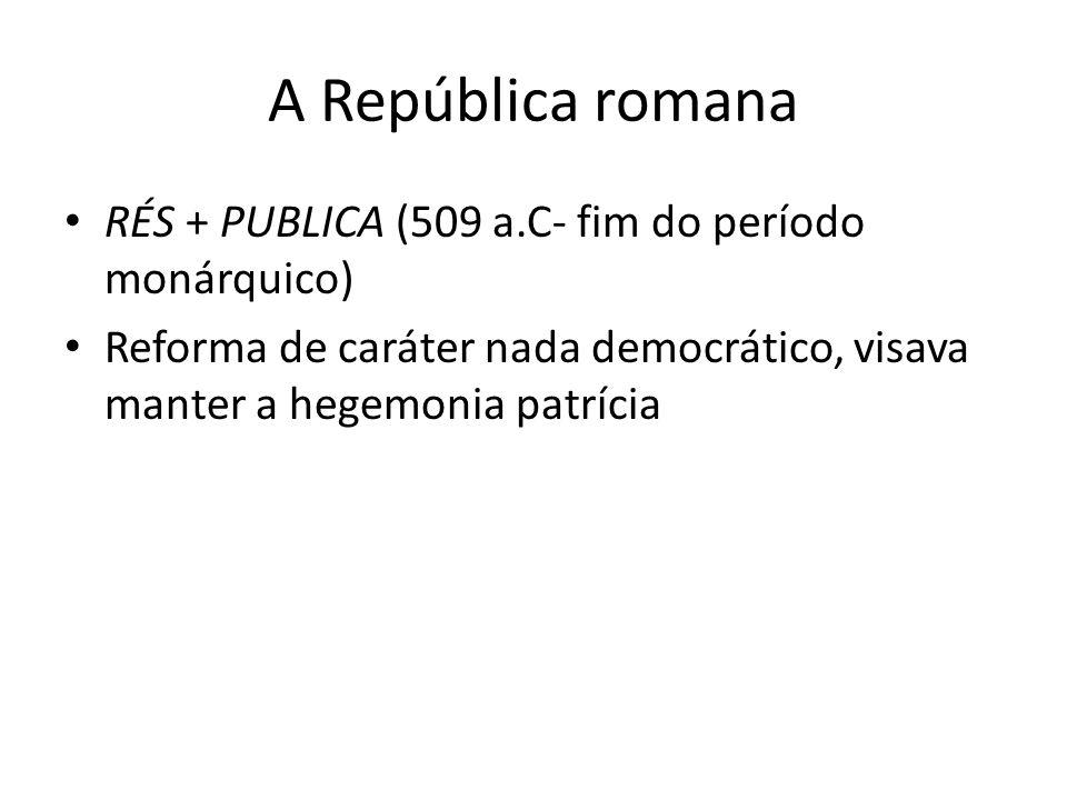 A República romana RÉS + PUBLICA (509 a.C- fim do período monárquico) Reforma de caráter nada democrático, visava manter a hegemonia patrícia