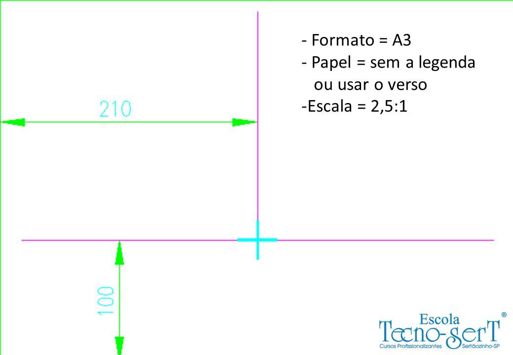 - Formato = A3 - Papel = sem a legenda ou usar o verso -Escala = 2,5:1