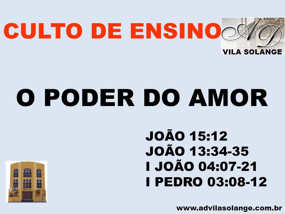 VILA SOLANGE CULTO DE ENSINO O PODER DO AMOR www.advilasolange.com.br JOÃO 15:12 JOÃO 13:34-35 I JOÃO 04:07-21 I PEDRO 03:08-12