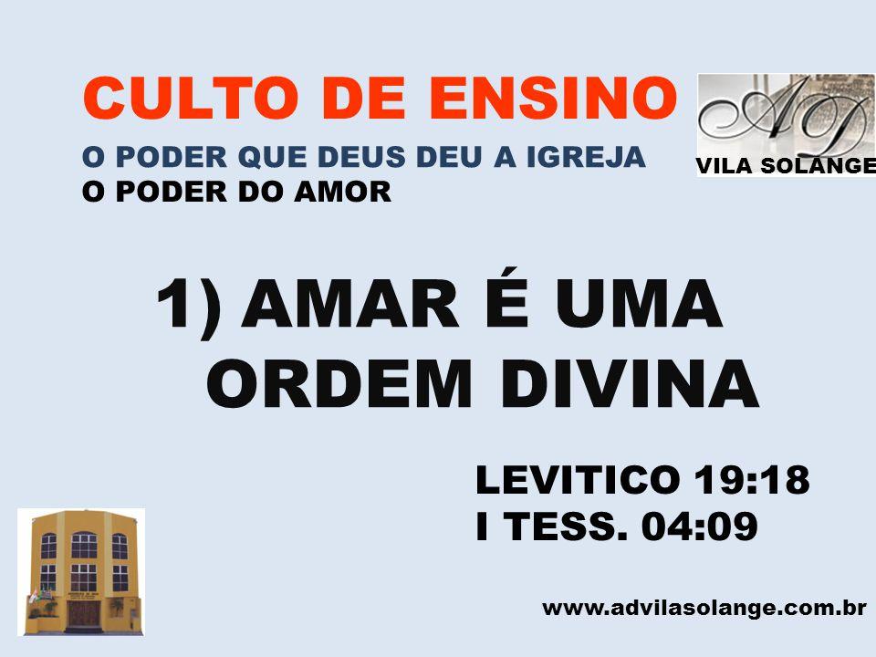 VILA SOLANGE www.advilasolange.com.br CULTO DE ENSINO O PODER QUE DEUS DEU A IGREJA O PODER DO AMOR 1)AMAR É UMA ORDEM DIVINA LEVITICO 19:18 I TESS. 0