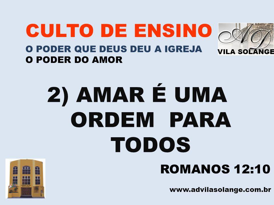 VILA SOLANGE www.advilasolange.com.br CULTO DE ENSINO O PODER QUE DEUS DEU A IGREJA O PODER DO AMOR 2) AMAR É UMA ORDEM PARA TODOS ROMANOS 12:10