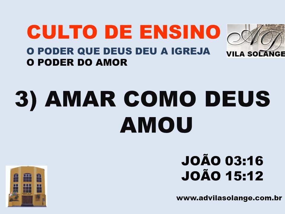 VILA SOLANGE www.advilasolange.com.br CULTO DE ENSINO O PODER QUE DEUS DEU A IGREJA O PODER DO AMOR 3) AMAR COMO DEUS AMOU JOÃO 03:16 JOÃO 15:12