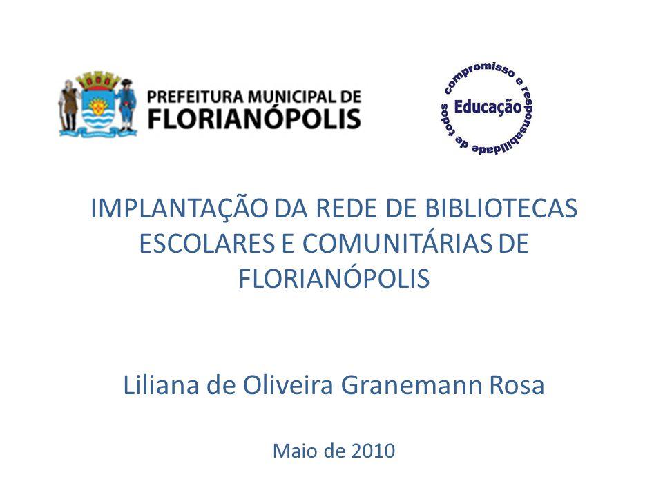 IMPLANTAÇÃO DA REDE DE BIBLIOTECAS ESCOLARES E COMUNITÁRIAS DE FLORIANÓPOLIS Liliana de Oliveira Granemann Rosa Maio de 2010