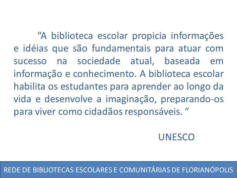 REDE DE BIBLIOTECAS ESCOLARES E COMUNITÁRIAS DE FLORIANÓPOLIS A biblioteca escolar propicia informações e idéias que são fundamentais para atuar com s