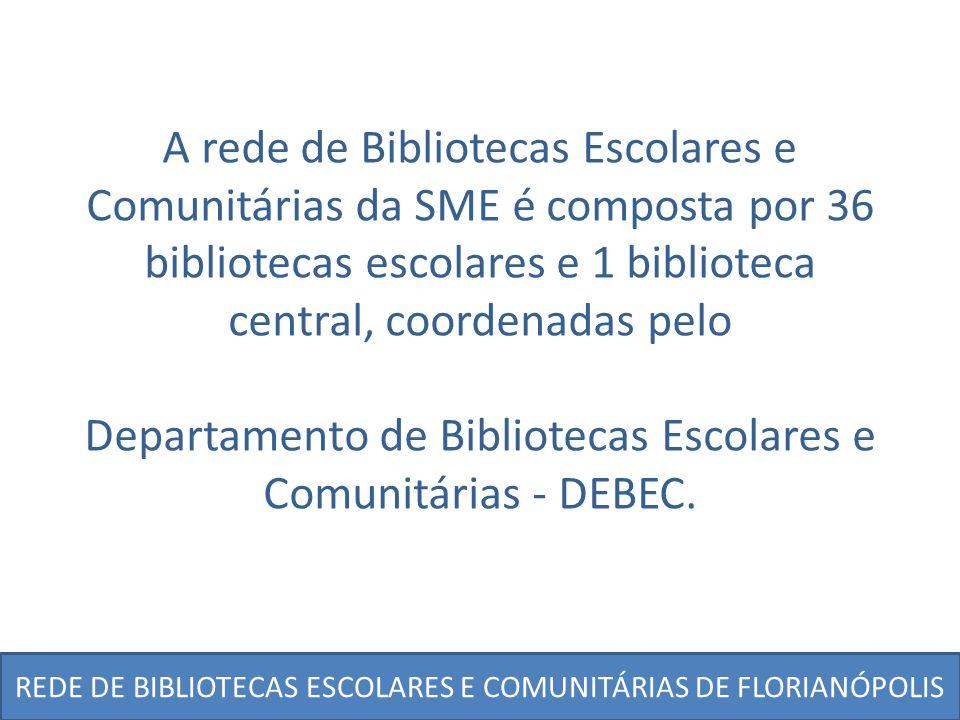 REDE DE BIBLIOTECAS ESCOLARES E COMUNITÁRIAS DE FLORIANÓPOLIS A rede de Bibliotecas Escolares e Comunitárias da SME é composta por 36 bibliotecas esco