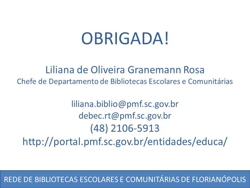 OBRIGADA! Liliana de Oliveira Granemann Rosa Chefe de Departamento de Bibliotecas Escolares e Comunitárias liliana.biblio@pmf.sc.gov.br debec.rt@pmf.s