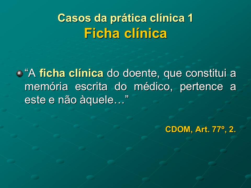 Casos da prática clínica 1 Ficha clínica Os exames complementares de dia- gnóstico e terapêutica, que constituem a parte objectiva do processo do doente, poderão ser-lhe facultados quando este o solicite, aceitando-se …cópias … CDOM, Art.