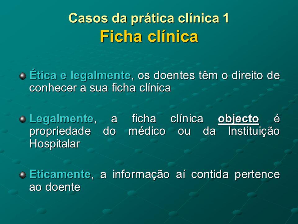 Casos da prática clínica 1 Ficha clínica Se não houver regulamentação em contrário, o médico ou a Instituição podem ficar com os originais da ficha clínica, mas terão de fornecer cópia ou informação acerca do seu conteúdo ao doente