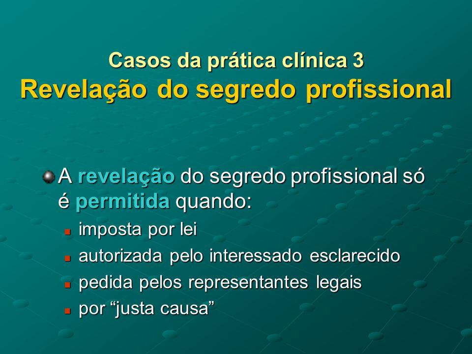 Casos da prática clínica 3 Revelação do segredo profissional Imperativo legal 1.O médico que nessa qualidade seja devidamente intimado como testemunha ou perito, deverá comparecer em tribunal, mas não poderá prestar declarações ou produzir depoimentos sobre matéria de segredo profissional.