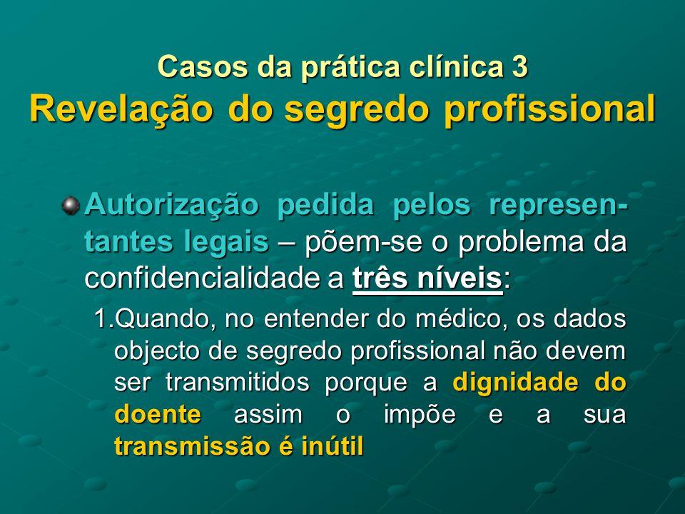 Casos da prática clínica 3 Revelação do segredo profissional Autorização pedida pelos represen- tantes legais 2.Quando os dados patológicos são desconhecidos da família, mas interessa que aquela os conheça e partilhe com o médico a procura das melhores soluções