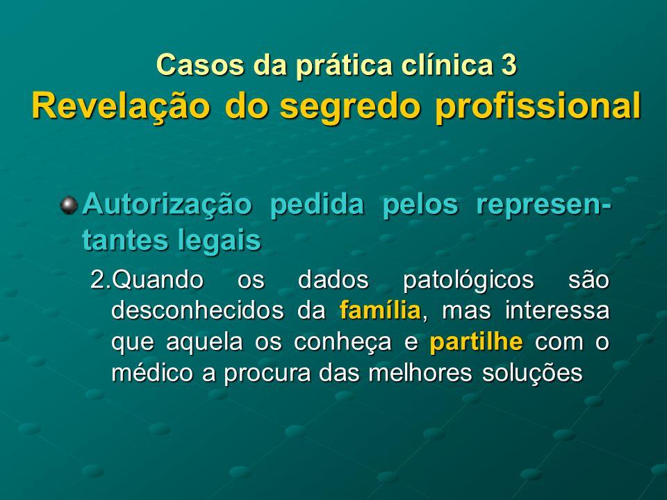 Casos da prática clínica 3 Revelação do segredo profissional Autorização pedida pelos represen- tantes legais 3.