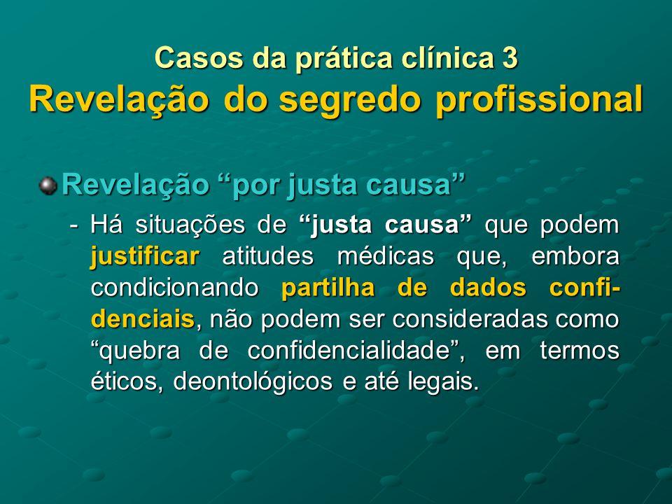 Casos da prática clínica 3 Revelação do segredo profissional Revelação por justa causa - Implicam diálogo e esforço de conven- cimento para que seja o doente a partilhar o seu segredo