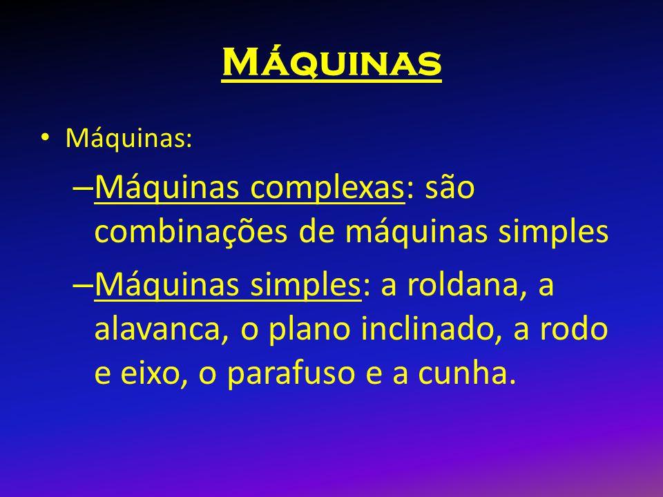 Máquinas Máquinas: – Máquinas complexas: são combinações de máquinas simples – Máquinas simples: a roldana, a alavanca, o plano inclinado, a rodo e ei