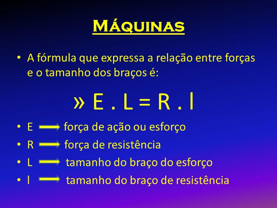 Máquinas A fórmula que expressa a relação entre forças e o tamanho dos braços é: » E. L = R. l E força de ação ou esforço R força de resistência L tam