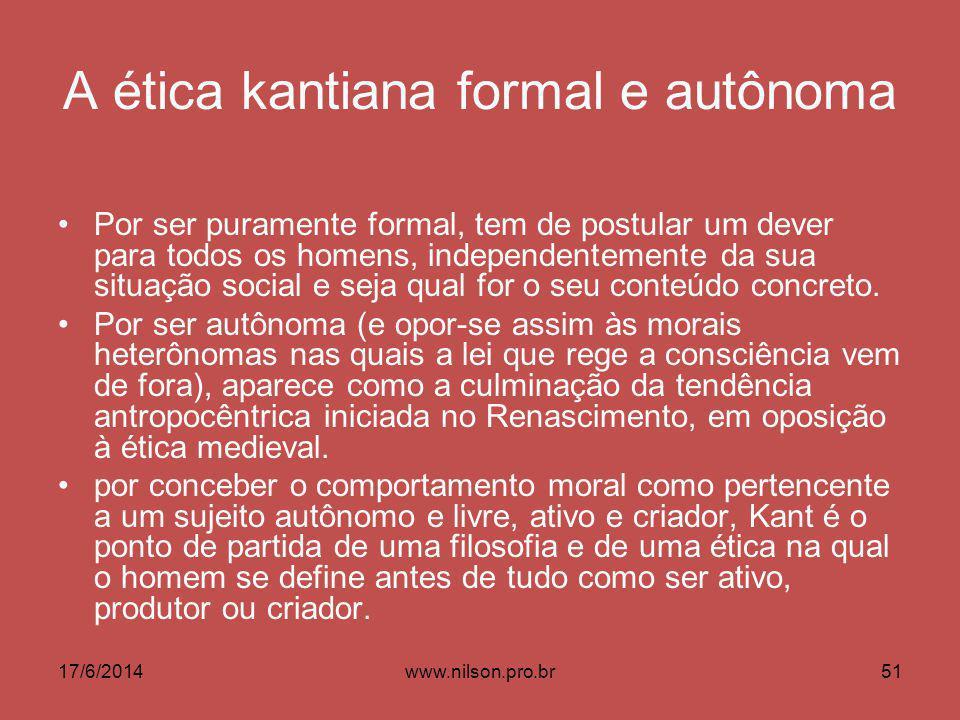 A ética kantiana formal e autônoma Por ser puramente formal, tem de postular um dever para todos os homens, independentemente da sua situação social e seja qual for o seu conteúdo concreto.
