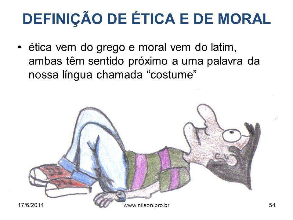 DEFINIÇÃO DE ÉTICA E DE MORAL ética vem do grego e moral vem do latim, ambas têm sentido próximo a uma palavra da nossa língua chamada costume 17/6/201454www.nilson.pro.br