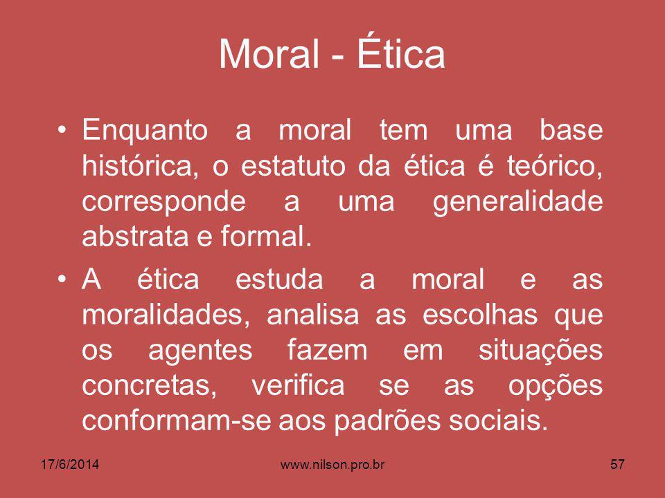 Moral - Ética Enquanto a moral tem uma base histórica, o estatuto da ética é teórico, corresponde a uma generalidade abstrata e formal. A ética estuda