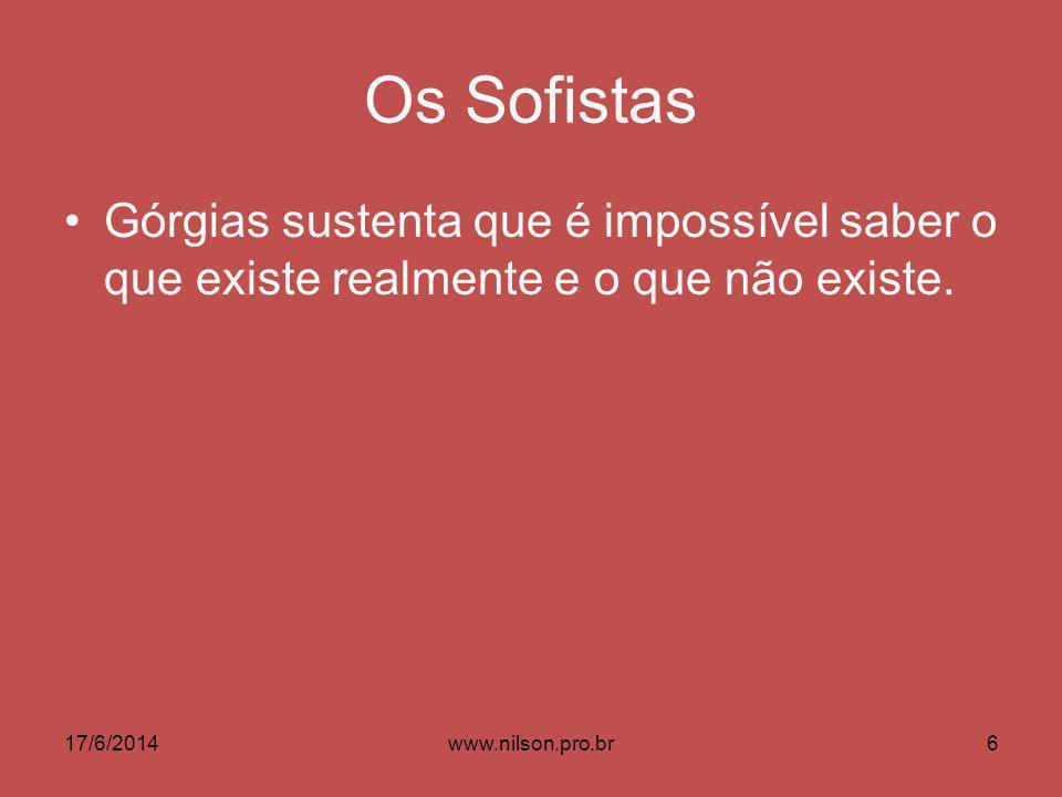 Os Sofistas Górgias sustenta que é impossível saber o que existe realmente e o que não existe. 17/6/20146www.nilson.pro.br