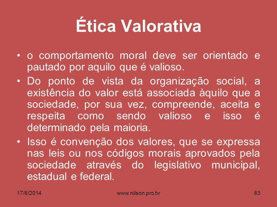 Ética Valorativa o comportamento moral deve ser orientado e pautado por aquilo que é valioso. Do ponto de vista da organização social, a existência do