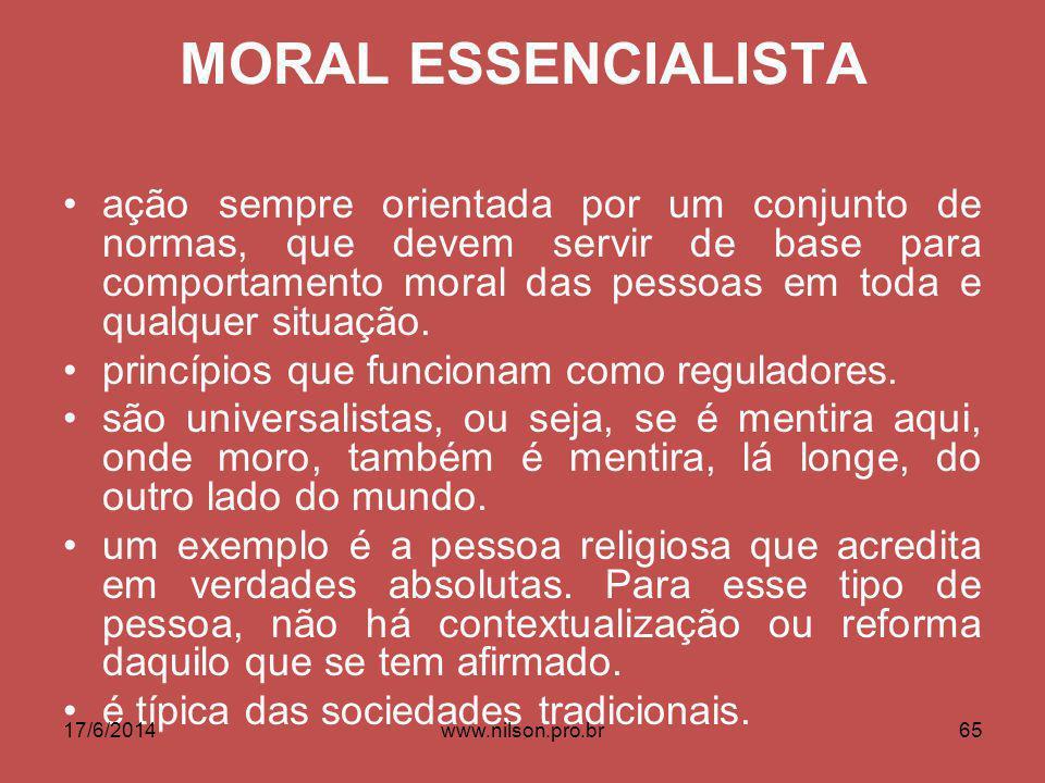 MORAL ESSENCIALISTA ação sempre orientada por um conjunto de normas, que devem servir de base para comportamento moral das pessoas em toda e qualquer situação.