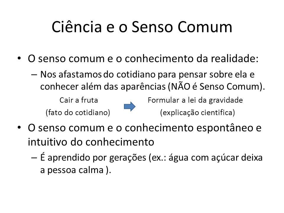 Ciência e o Senso Comum O senso comum e o conhecimento da realidade: – Nos afastamos do cotidiano para pensar sobre ela e conhecer além das aparências