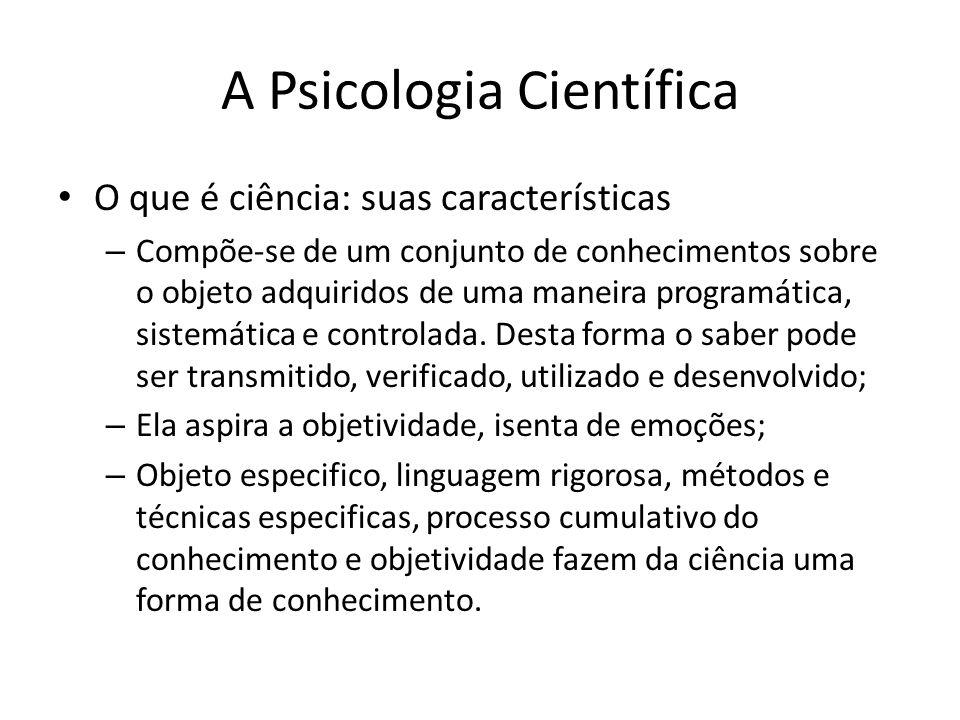 A Psicologia Científica Os objetos de estudo da Psicologia – Comportamento, inconsciente, personalidade (depende da abordagem); – Sendo uma ciência nova, muitos dizem que não há um paradigma, por se tratar de um ser humano que está em constante mudanças; – Dificulta-se definir o objeto também pelo fato de muitos cientistas se confundirem com o objeto; – No sentido mais amplo, o objeto de estudo é o ser humano.