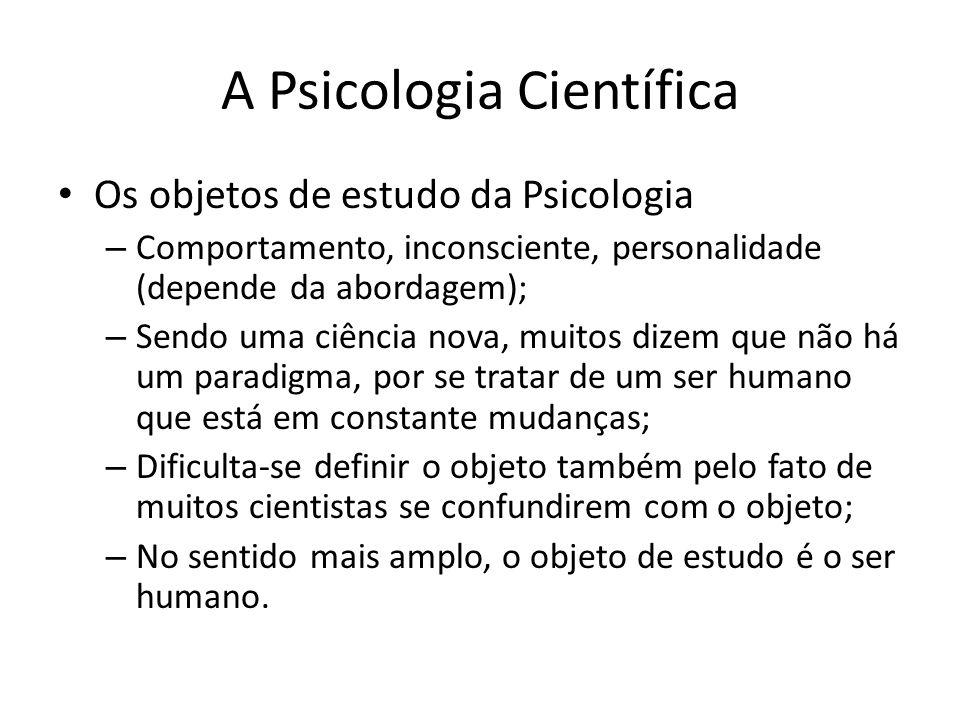A Psicologia Científica Os objetos de estudo da Psicologia – Comportamento, inconsciente, personalidade (depende da abordagem); – Sendo uma ciência no