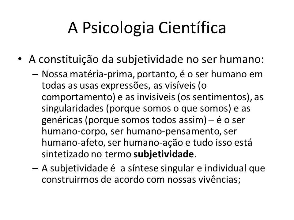 A Psicologia Científica A constituição da subjetividade no ser humano: – Nossa matéria-prima, portanto, é o ser humano em todas as usas expressões, as