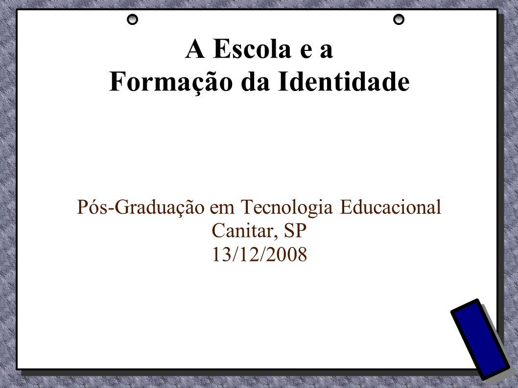 A Escola e a Formação da Identidade Pós-Graduação em Tecnologia Educacional Canitar, SP 13/12/2008