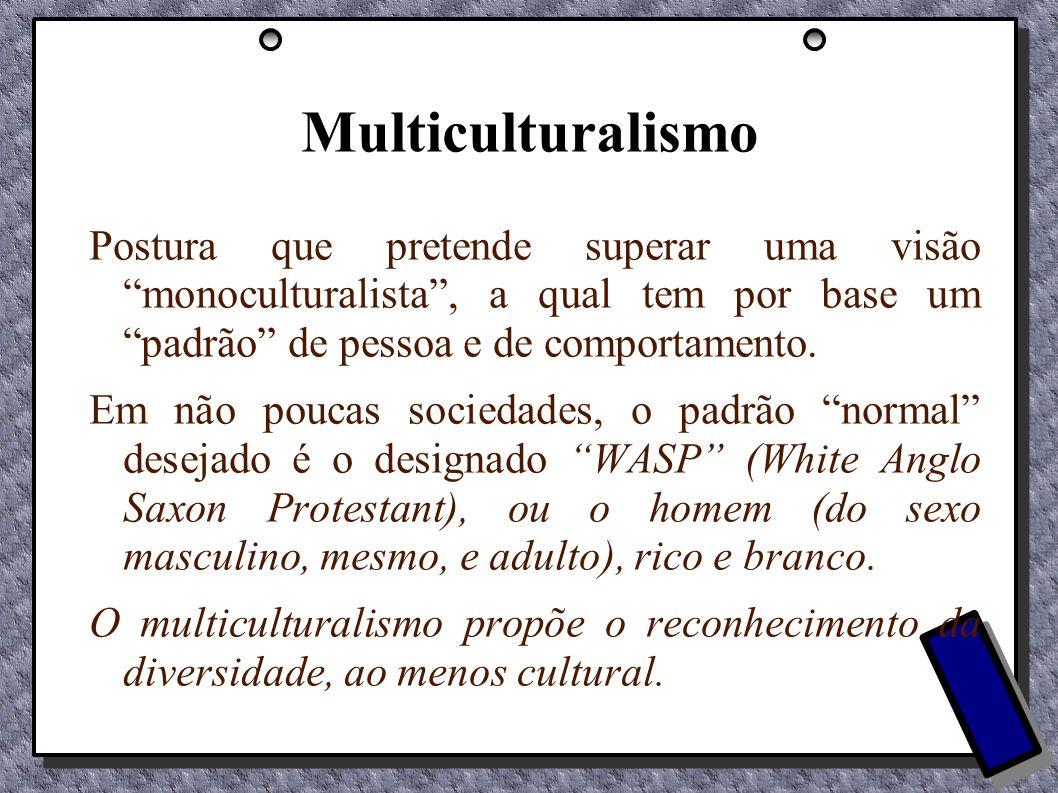 Multiculturalismo Postura que pretende superar uma visão monoculturalista, a qual tem por base um padrão de pessoa e de comportamento. Em não poucas s
