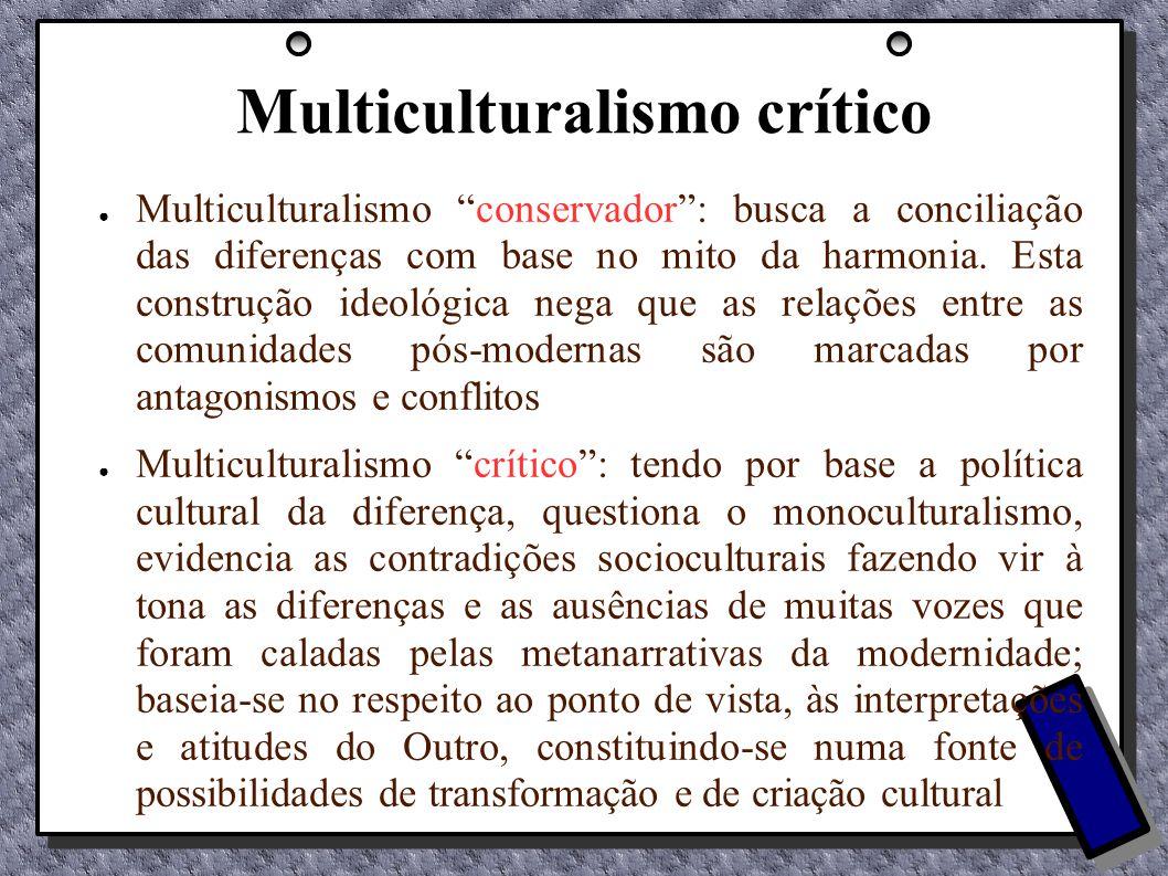 Multiculturalismo crítico Multiculturalismo conservador: busca a conciliação das diferenças com base no mito da harmonia. Esta construção ideológica n