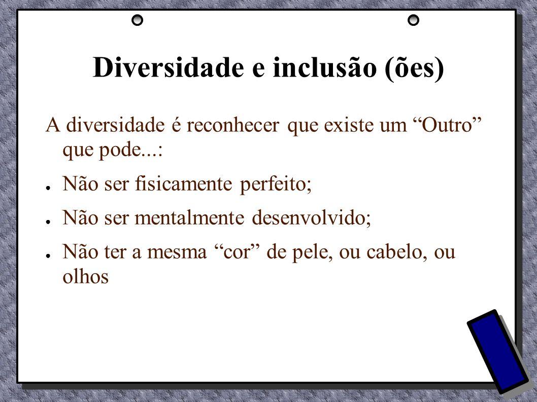Diversidade e inclusão (ões) A diversidade é reconhecer que existe um Outro que pode...: Não ser fisicamente perfeito; Não ser mentalmente desenvolvid