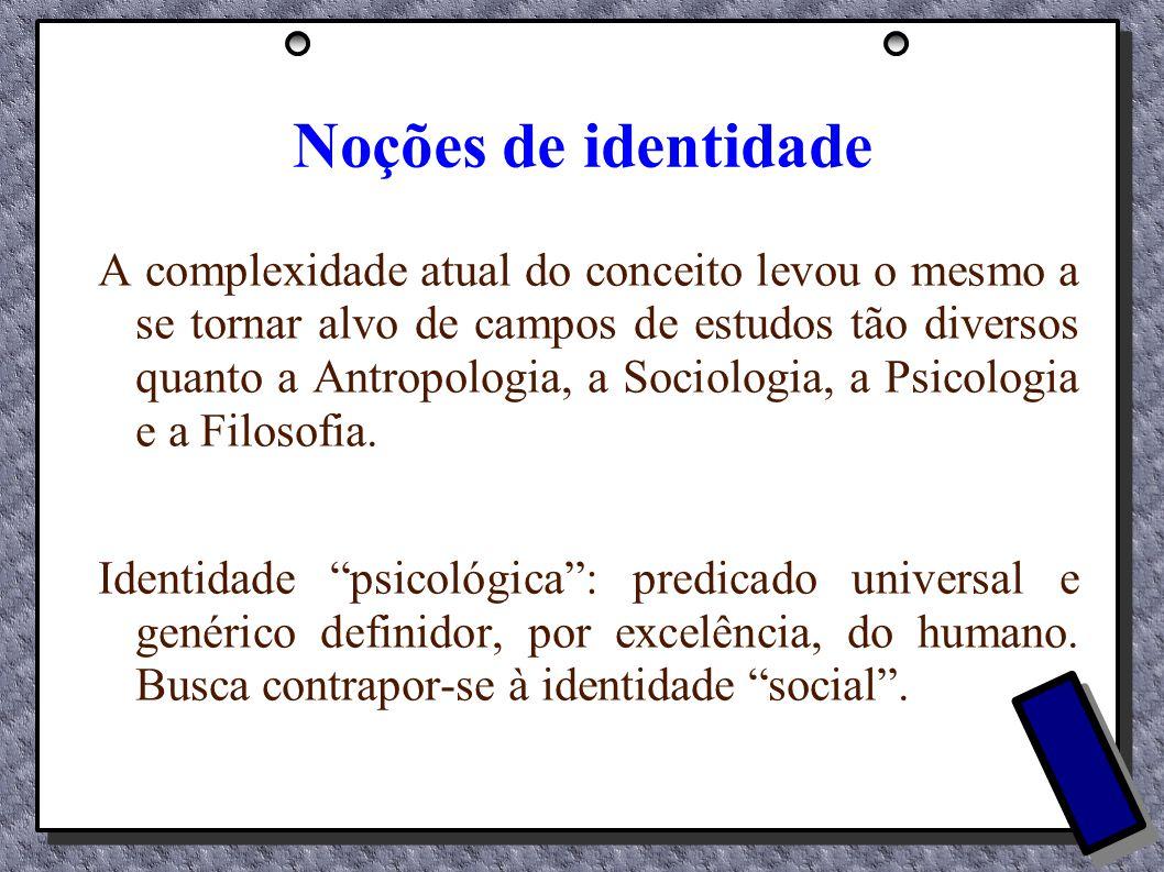 Noções de identidade A complexidade atual do conceito levou o mesmo a se tornar alvo de campos de estudos tão diversos quanto a Antropologia, a Sociol