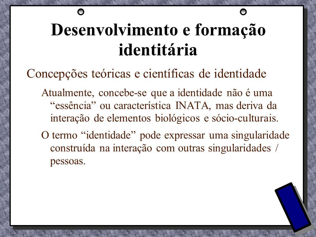 Desenvolvimento e formação identitária Concepções teóricas e científicas de identidade Atualmente, concebe-se que a identidade não é uma essência ou c