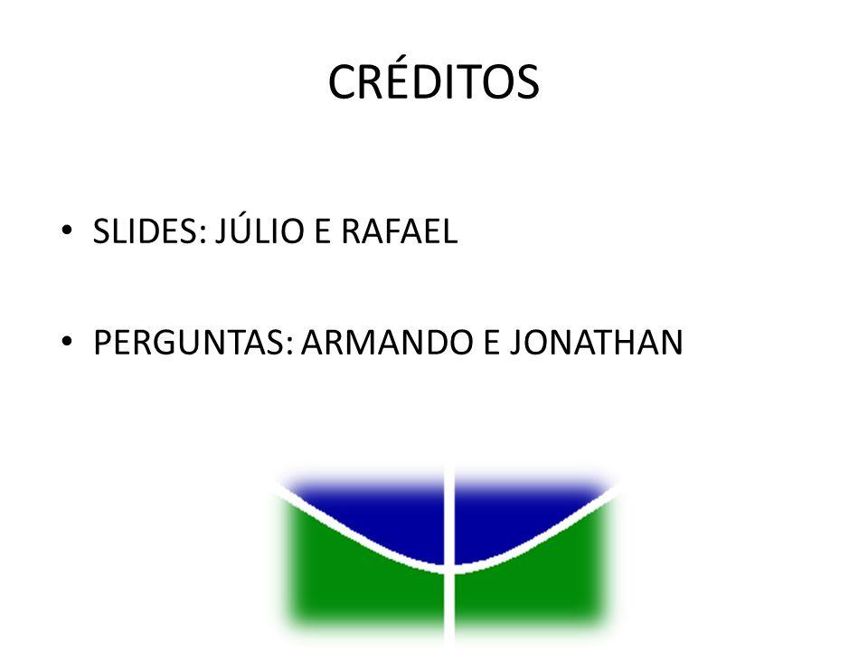 CRÉDITOS SLIDES: JÚLIO E RAFAEL PERGUNTAS: ARMANDO E JONATHAN