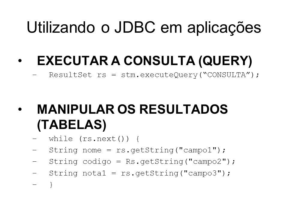 Utilizando o JDBC em aplicações EXECUTAR A CONSULTA (QUERY) –ResultSet rs = stm.executeQuery(CONSULTA); MANIPULAR OS RESULTADOS (TABELAS) –while (rs.n