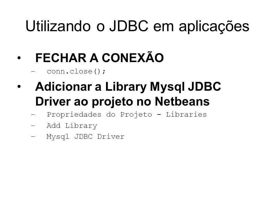 Utilizando o JDBC em aplicações FECHAR A CONEXÃO –conn.close(); Adicionar a Library Mysql JDBC Driver ao projeto no Netbeans –Propriedades do Projeto