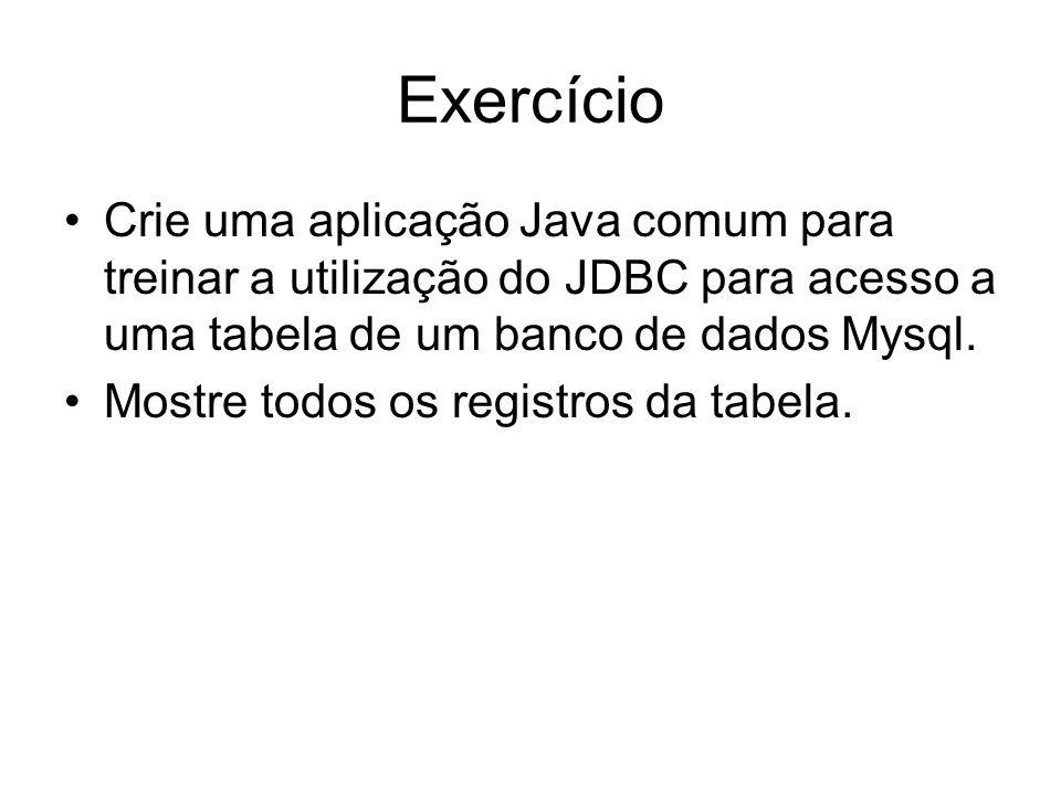 Exercício Crie uma aplicação Java comum para treinar a utilização do JDBC para acesso a uma tabela de um banco de dados Mysql. Mostre todos os registr
