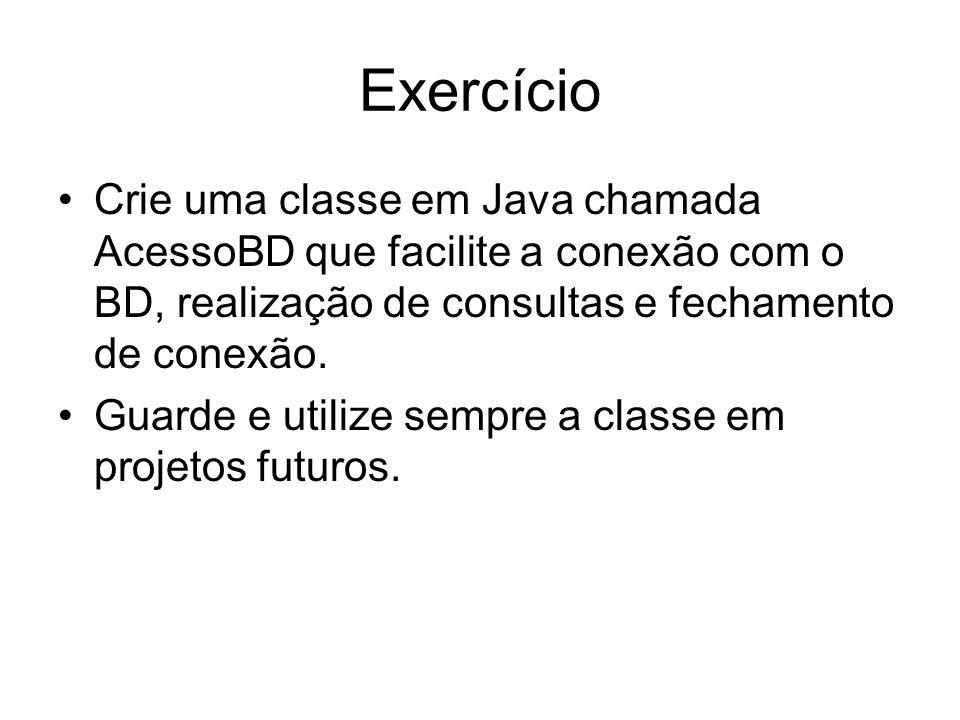Exercício Crie uma classe em Java chamada AcessoBD que facilite a conexão com o BD, realização de consultas e fechamento de conexão. Guarde e utilize