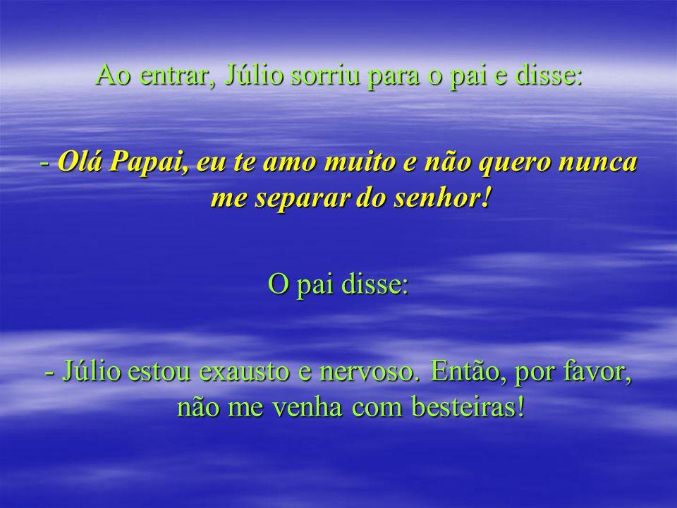 Ao entrar, Júlio sorriu para o pai e disse: - Olá Papai, eu te amo muito e não quero nunca me separar do senhor! O pai disse: - Júlio estou exausto e