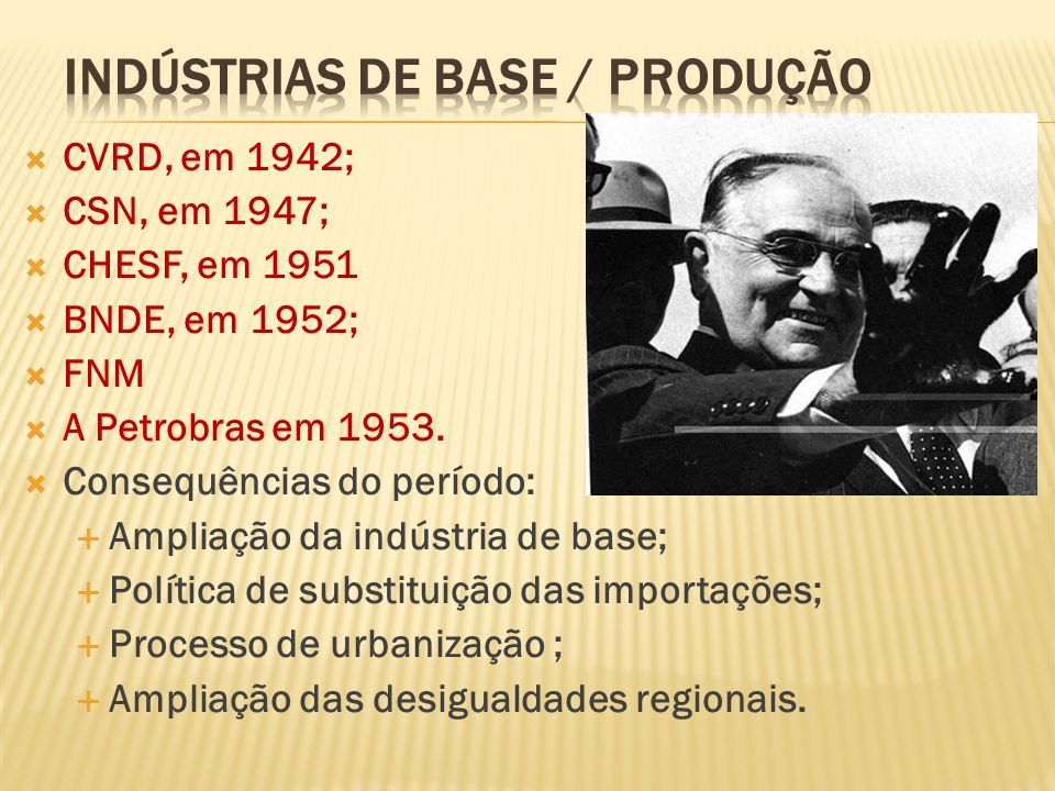 CVRD, em 1942; CSN, em 1947; CHESF, em 1951 BNDE, em 1952; FNM A Petrobras em 1953. Consequências do período: Ampliação da indústria de base; Política