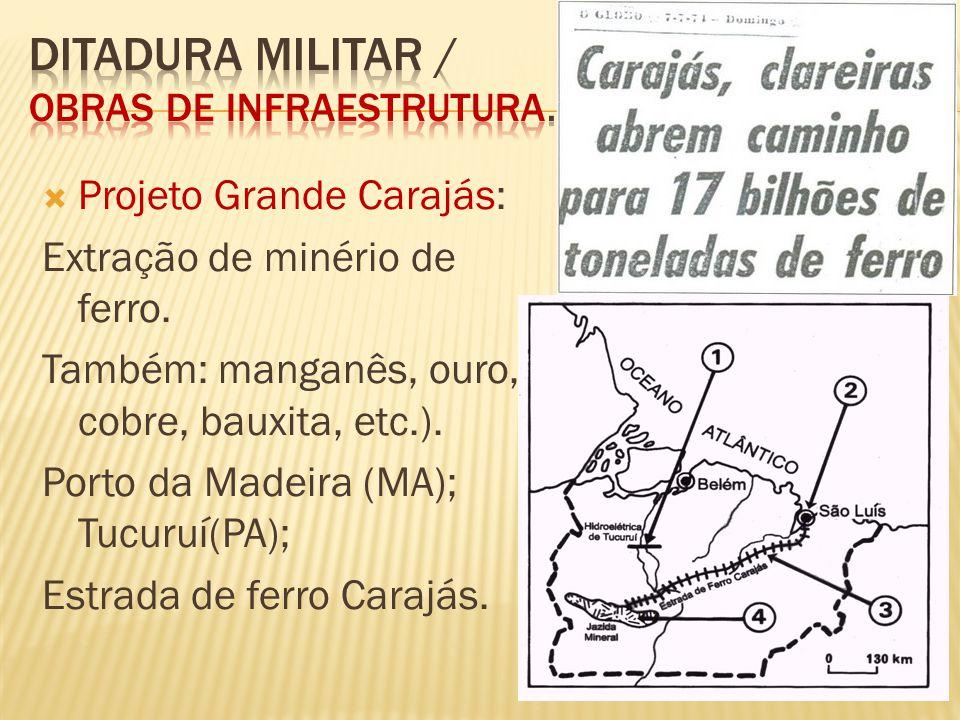 Projeto Grande Carajás: Extração de minério de ferro. Também: manganês, ouro, cobre, bauxita, etc.). Porto da Madeira (MA); Tucuruí(PA); Estrada de fe