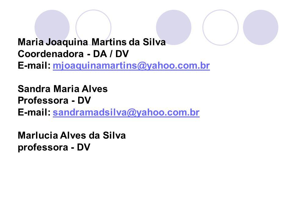 Maria Joaquina Martins da Silva Coordenadora - DA / DV E-mail: mjoaquinamartins@yahoo.com.br Sandra Maria Alves Professora - DV E-mail: sandramadsilva