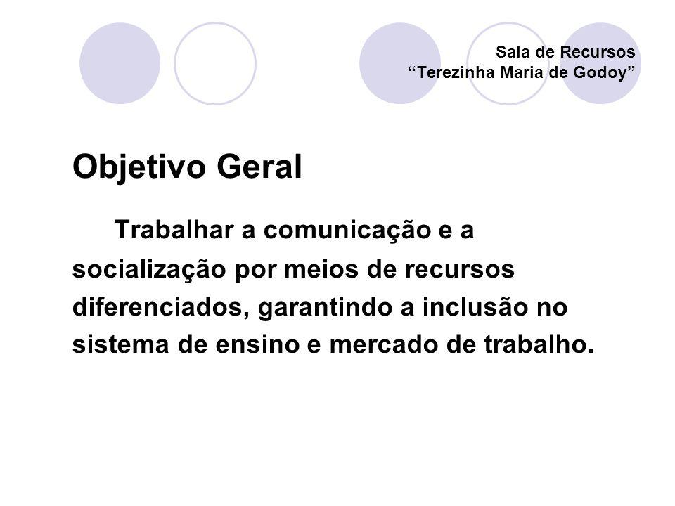 Objetivo Geral Trabalhar a comunicação e a socialização por meios de recursos diferenciados, garantindo a inclusão no sistema de ensino e mercado de t